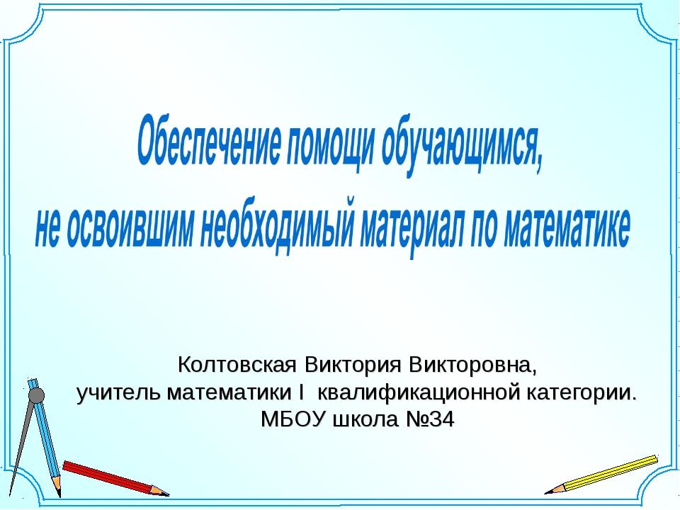 Колтовская Виктория Викторовна, учитель математики I квалификационной категор...