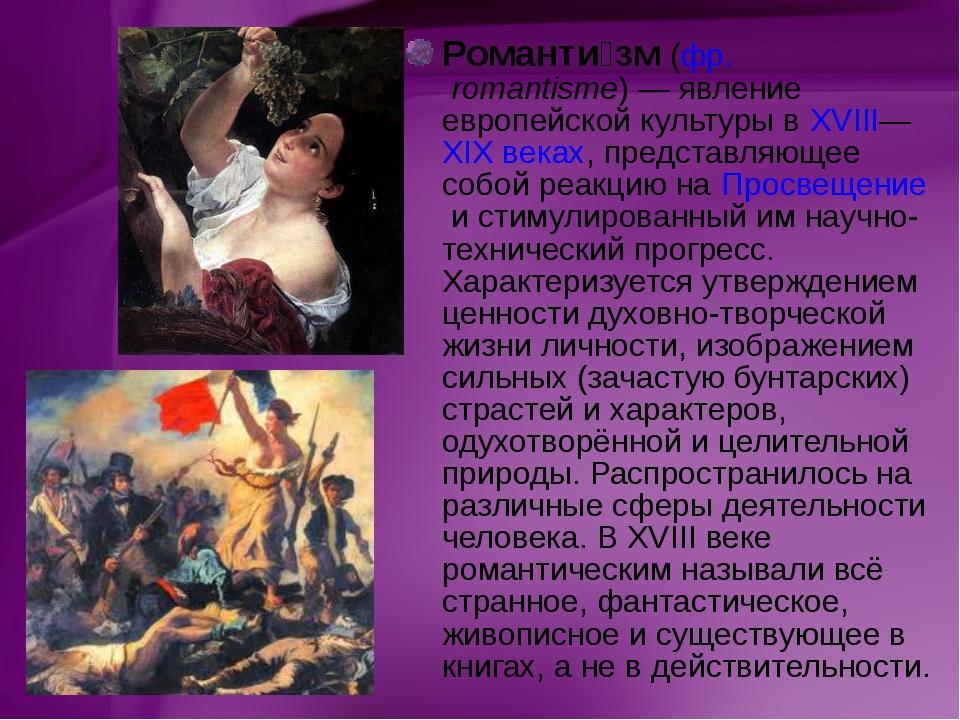 Романти́зм(фр.romantisme)— явление европейской культуры вXVIII—XIXвеках,...