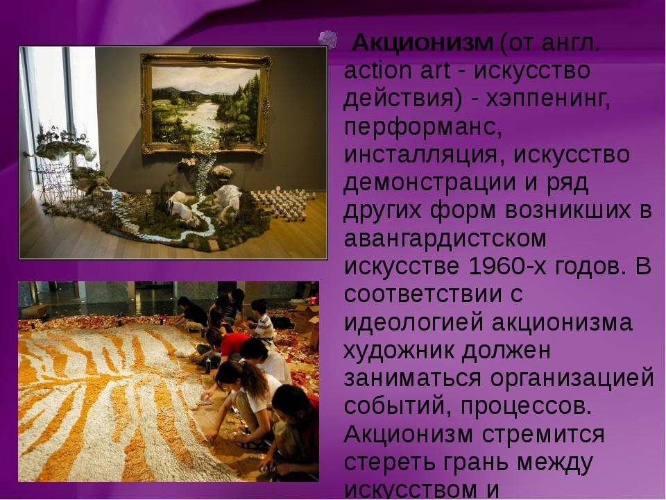 Акционизм(от англ. action art - искусство действия) - хэппенинг, перформанс...