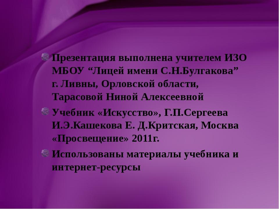 "Презентация выполнена учителем ИЗО МБОУ ""Лицей имени С.Н.Булгакова"" г. Ливны,..."