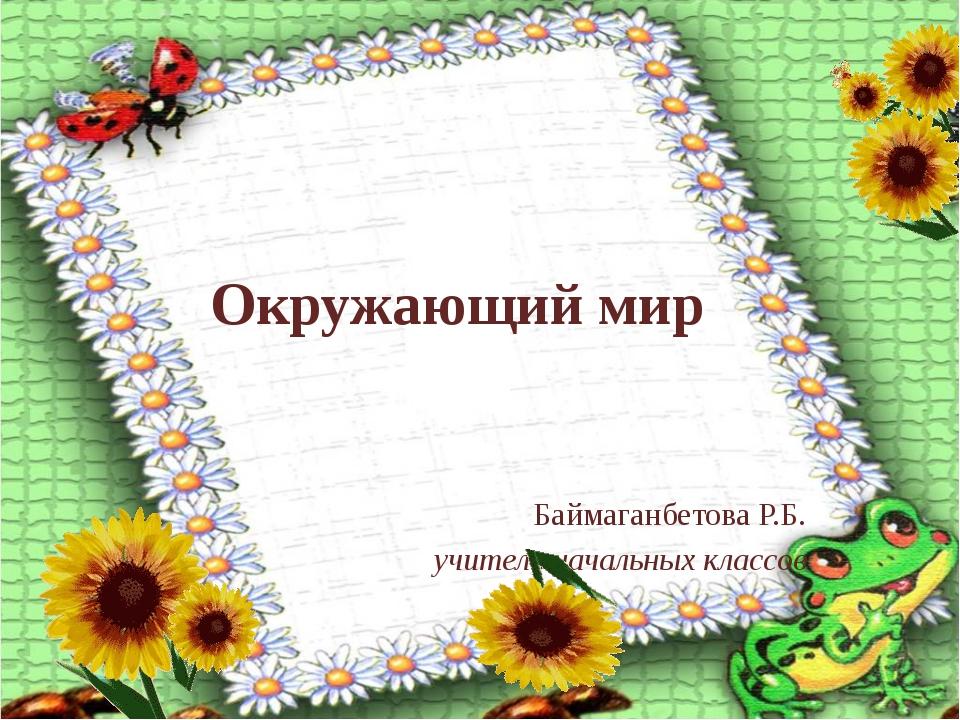 Окружающий мир Баймаганбетова Р.Б. учитель начальных классов