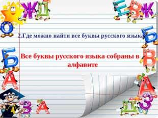2.Где можно найти все буквы русского языка? Все буквы русского языка собраны