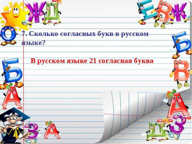 7. Сколько согласных букв в русском языке? В русском языке 21 согласная буква