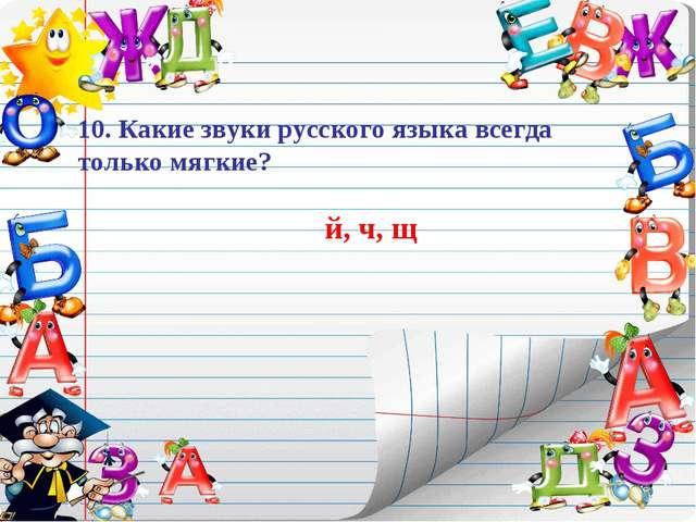 10. Какие звуки русского языка всегда только мягкие? й, ч, щ