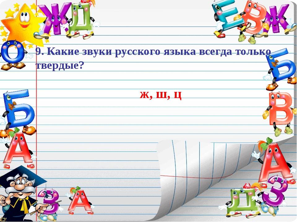 9. Какие звуки русского языка всегда только твердые? ж, ш, ц