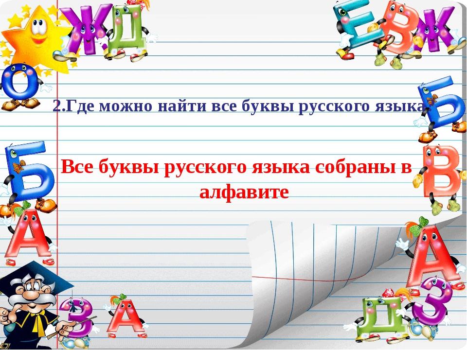 2.Где можно найти все буквы русского языка? Все буквы русского языка собраны...