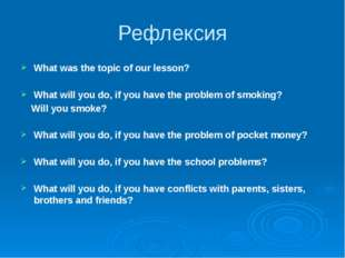 Рефлексия What was the topic of our lesson? What will you do, if you have the