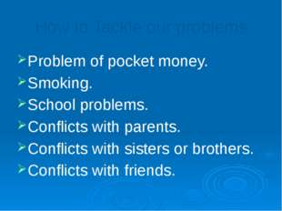 How to Tackle our problems Problem of pocket money. Smoking. School problems.