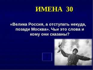 ИМЕНА 30 «Велика Россия, а отступать некуда, позади Москва». Чьи это слова и