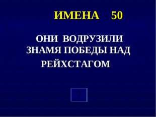 ИМЕНА 50 ОНИ ВОДРУЗИЛИ ЗНАМЯ ПОБЕДЫ НАД РЕЙХСТАГОМ