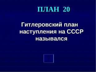 ПЛАН 20 Гитлеровский план наступления на СССР назывался