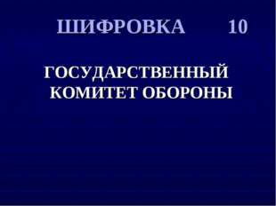 ШИФРОВКА 10 ГОСУДАРСТВЕННЫЙ КОМИТЕТ ОБОРОНЫ