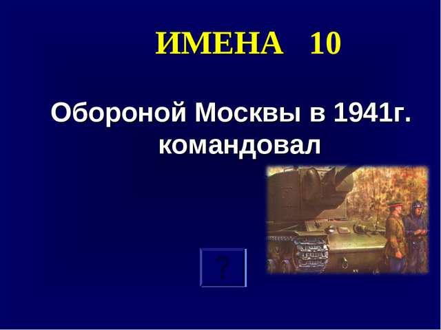 ИМЕНА 10 Обороной Москвы в 1941г. командовал