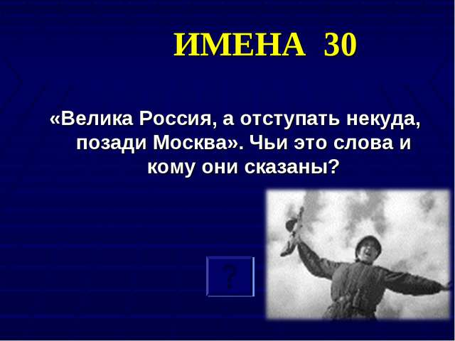 ИМЕНА 30 «Велика Россия, а отступать некуда, позади Москва». Чьи это слова и...
