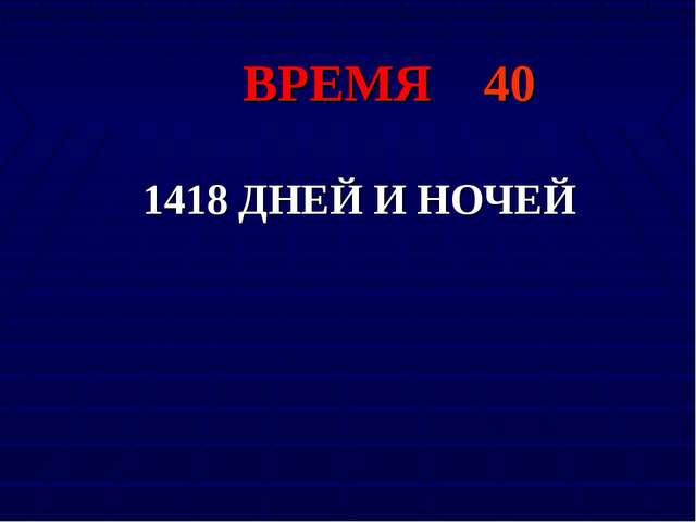 ВРЕМЯ 40 1418 ДНЕЙ И НОЧЕЙ