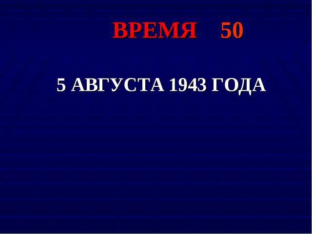 ВРЕМЯ 50 5 АВГУСТА 1943 ГОДА