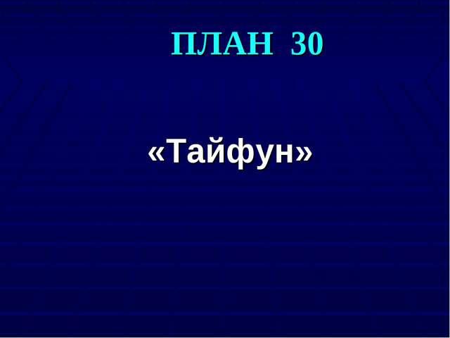 ПЛАН 30 «Тайфун»