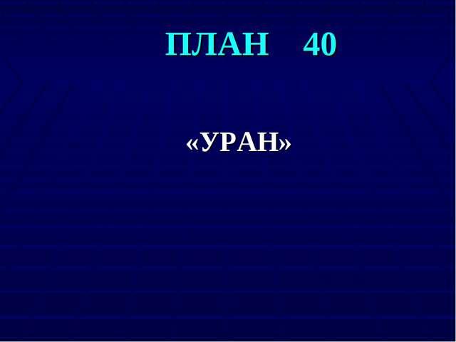 ПЛАН 40 «УРАН»