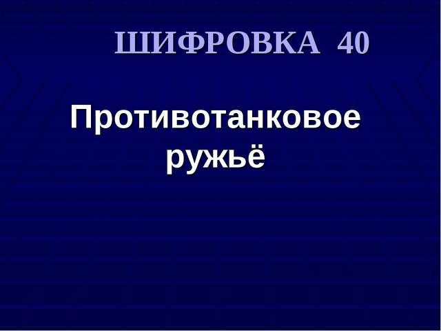 Противотанковое ружьё ШИФРОВКА 40 Противотанковое ружьё
