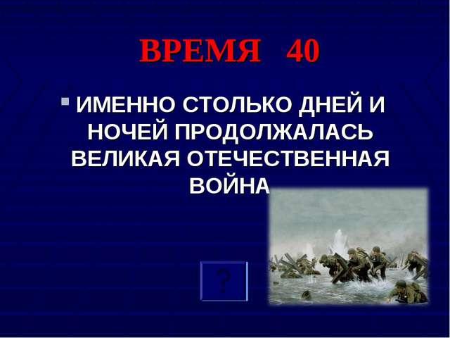 ВРЕМЯ 40 ИМЕННО СТОЛЬКО ДНЕЙ И НОЧЕЙ ПРОДОЛЖАЛАСЬ ВЕЛИКАЯ ОТЕЧЕСТВЕННАЯ ВОЙНА