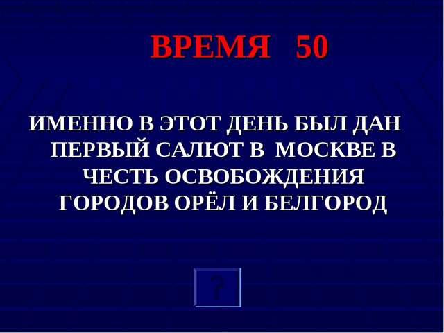 ВРЕМЯ 50 ИМЕННО В ЭТОТ ДЕНЬ БЫЛ ДАН ПЕРВЫЙ САЛЮТ В МОСКВЕ В ЧЕСТЬ ОСВОБОЖДЕНИ...