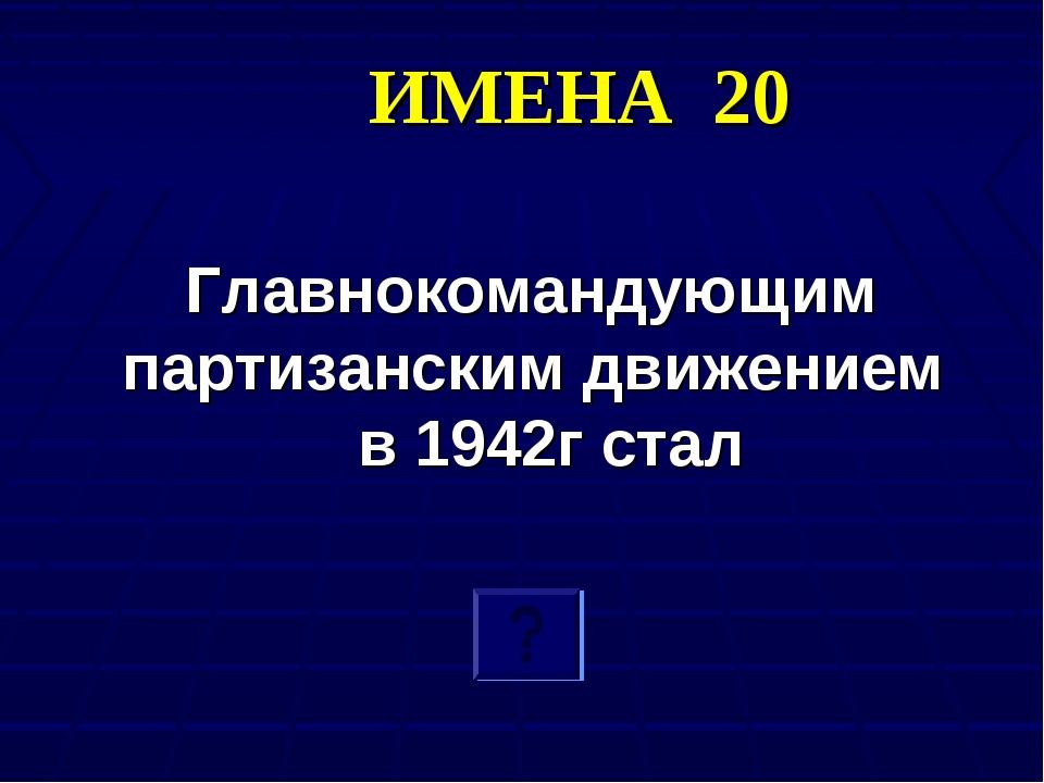 ИМЕНА 20 Главнокомандующим партизанским движением в 1942г стал
