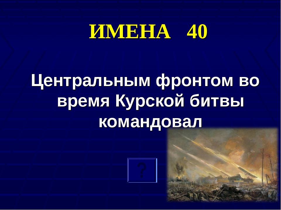 ИМЕНА 40 Центральным фронтом во время Курской битвы командовал