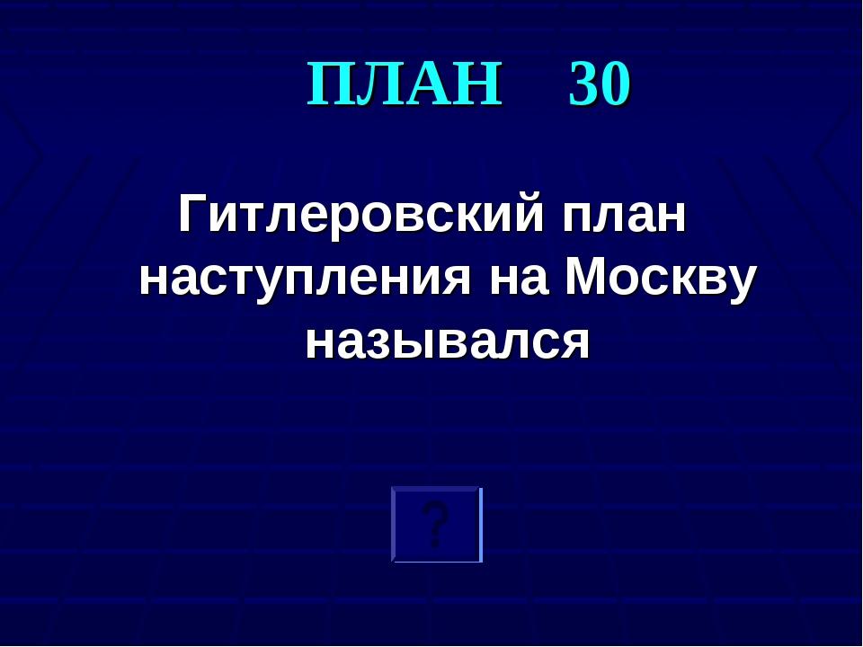 ПЛАН 30 Гитлеровский план наступления на Москву назывался