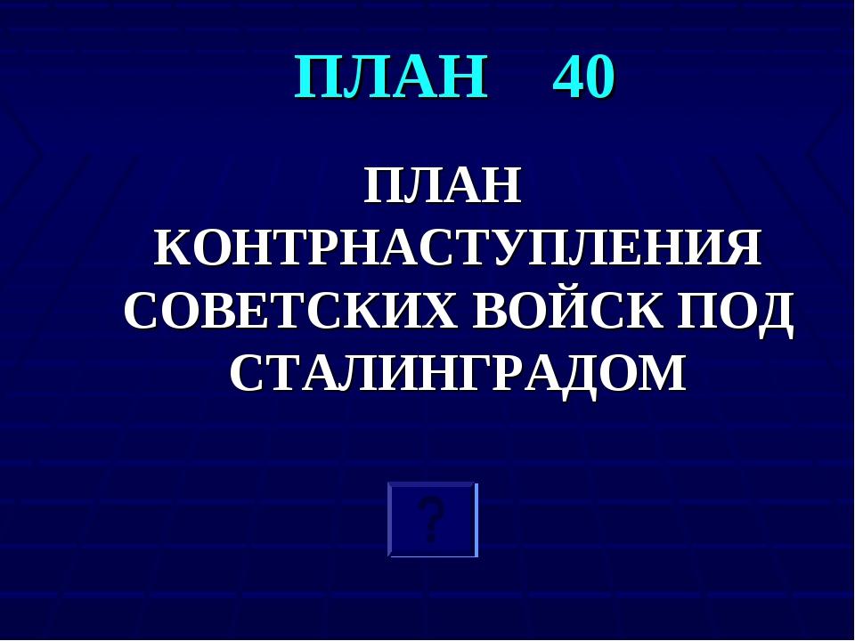 ПЛАН 40 ПЛАН КОНТРНАСТУПЛЕНИЯ СОВЕТСКИХ ВОЙСК ПОД СТАЛИНГРАДОМ