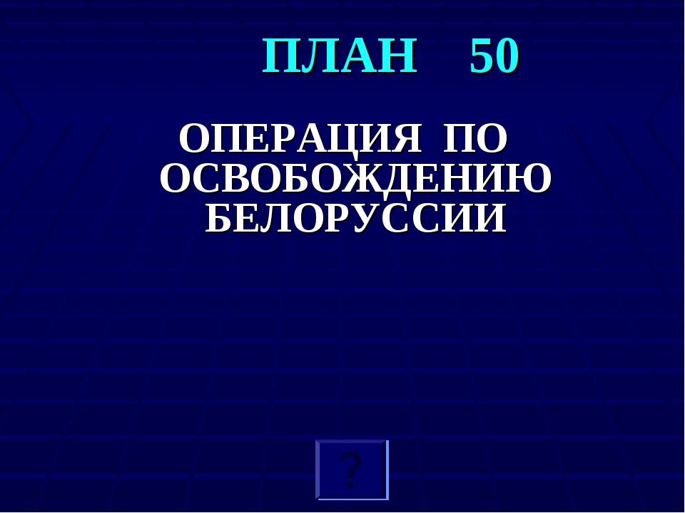 Поп Н.П. ПЛАН 50 ОПЕРАЦИЯ ПО ОСВОБОЖДЕНИЮ БЕЛОРУССИИ Поп Н.П.