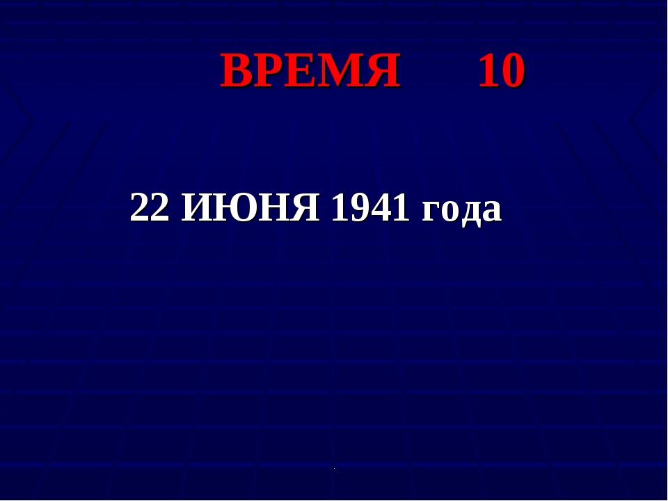 . ВРЕМЯ 10 22 ИЮНЯ 1941 года .