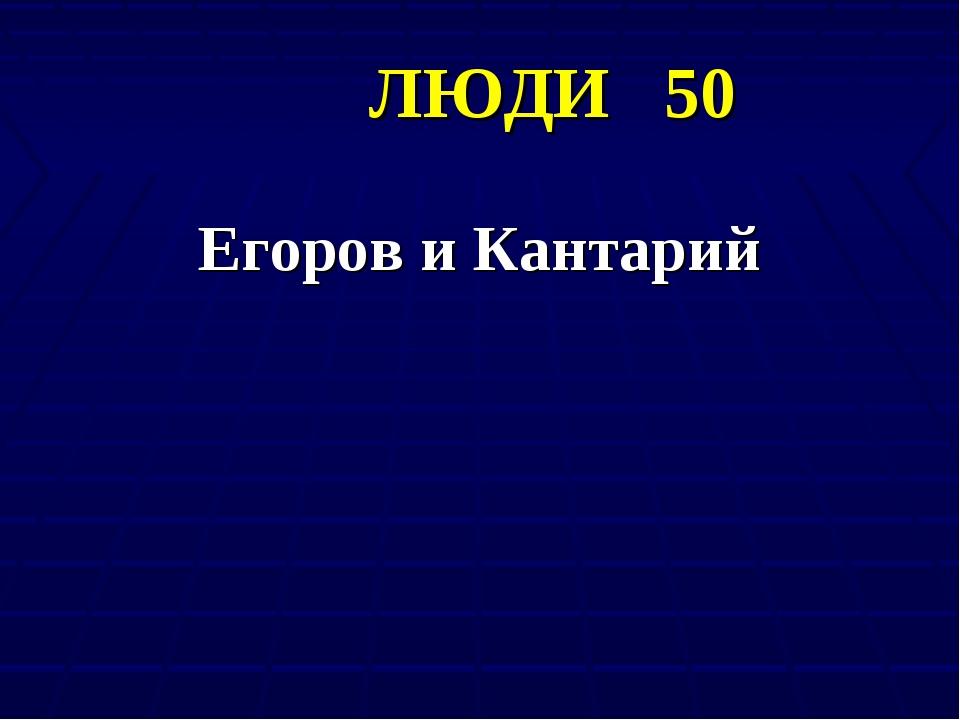 ЛЮДИ 50 Егоров и Кантарий