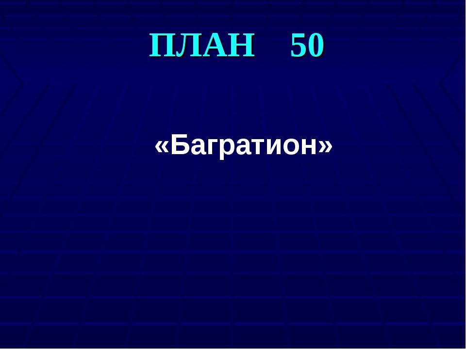 ПЛАН 50 «Багратион»