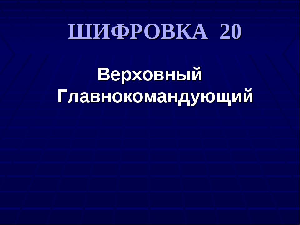 ШИФРОВКА 20 Верховный Главнокомандующий
