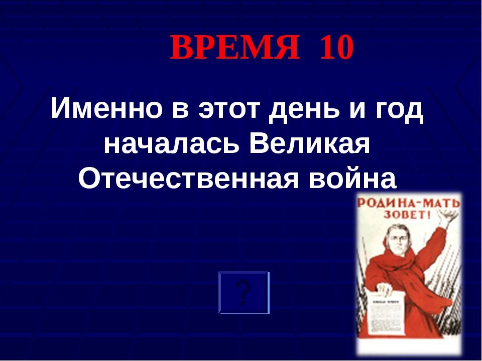 ВРЕМЯ 10 Именно в этот день и год началась Великая Отечественная война
