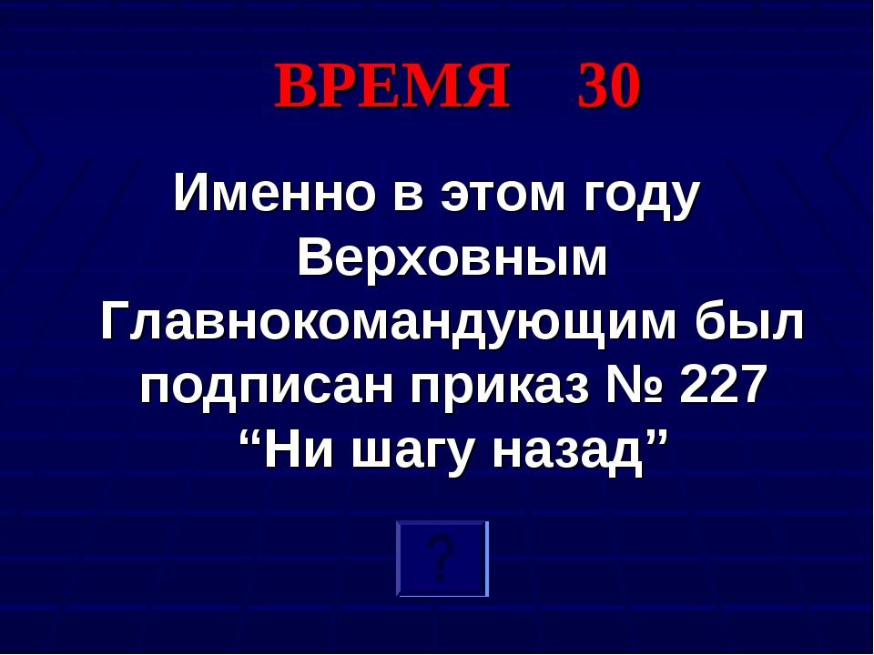 ВРЕМЯ 30 Именно в этом году Верховным Главнокомандующим был подписан приказ №...