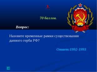 3. 70 баллов. Вопрос: Назовите временные рамки существования данного герба РФ