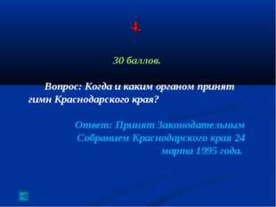 4. 30 баллов. Вопрос: Когда и каким органом принят гимн Краснодарского края?