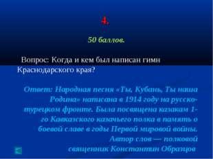 4. 50 баллов. Вопрос: Когда и кем был написан гимн Краснодарского края? Ответ