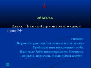 2. 30 баллов. Вопрос: Назовите 4 строчки третьего куплета гимна РФ Ответ: Шир