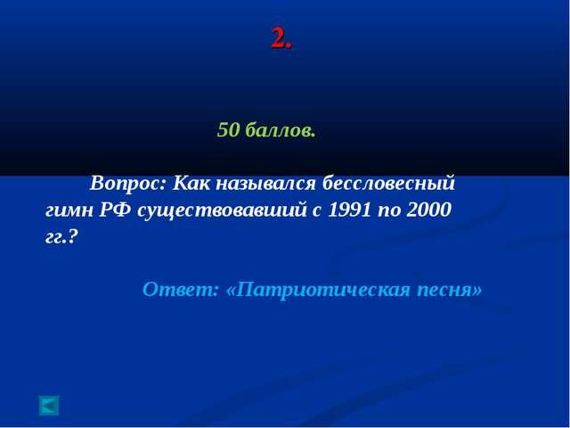 2. 50 баллов. Вопрос: Как назывался бессловесный гимн РФ существовавший с 199...