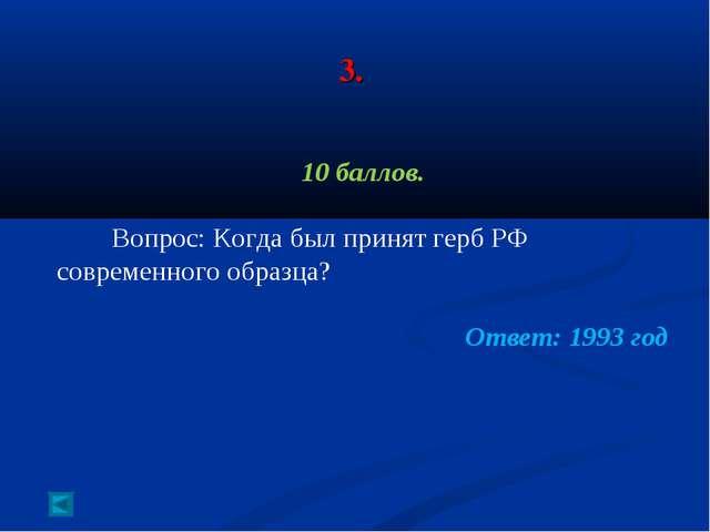 3. 10 баллов. Вопрос: Когда был принят герб РФ современного образца? Ответ:...