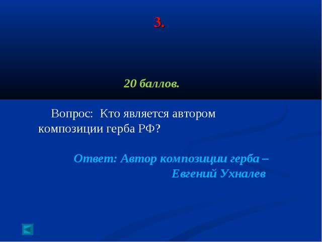 3. 20 баллов. Вопрос: Кто является автором композиции герба РФ? Ответ: Автор...
