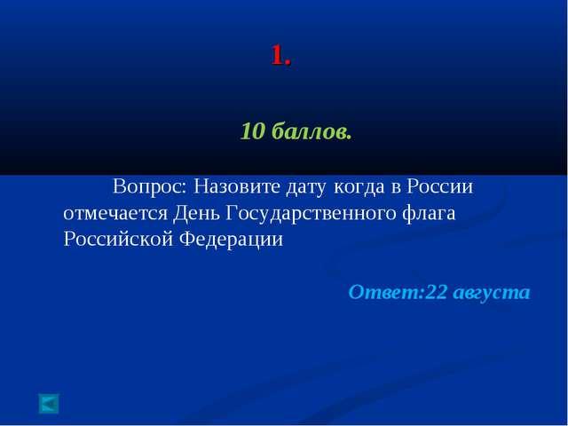 1. 10 баллов. Вопрос: Назовите дату когда в России отмечается День Государст...