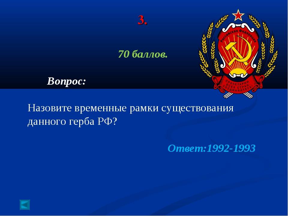 3. 70 баллов. Вопрос: Назовите временные рамки существования данного герба РФ...