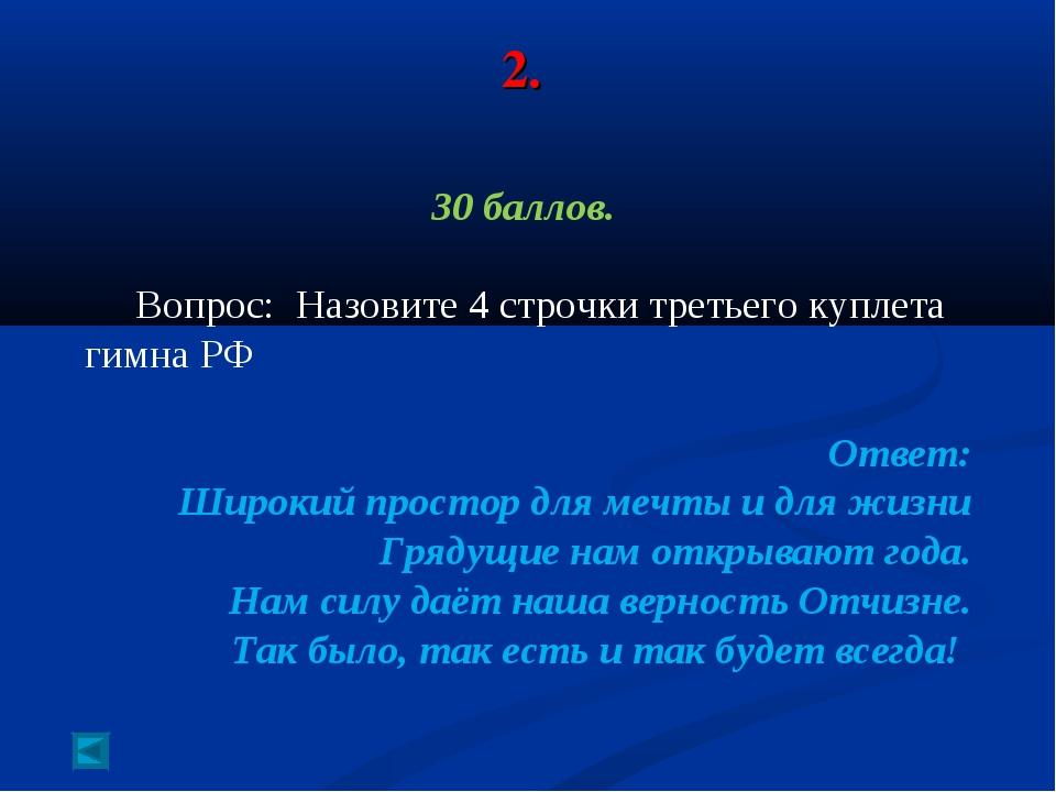 2. 30 баллов. Вопрос: Назовите 4 строчки третьего куплета гимна РФ Ответ: Шир...