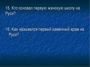 15. Кто основал первую женскую школу на Руси? 16. Как назывался первый каменн