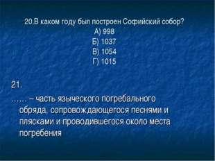 20.В каком году был построен Софийский собор? А) 998 Б) 1037 В) 1054 Г) 1015