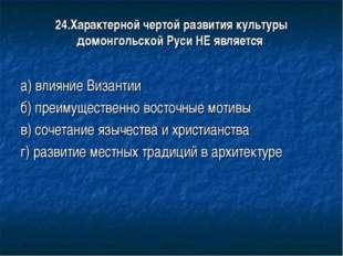 24.Характерной чертой развития культуры домонгольской Руси НЕ является: а) вл