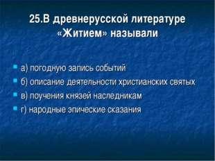 25.В древнерусской литературе «Житием» называли а) погодную запись событий б)